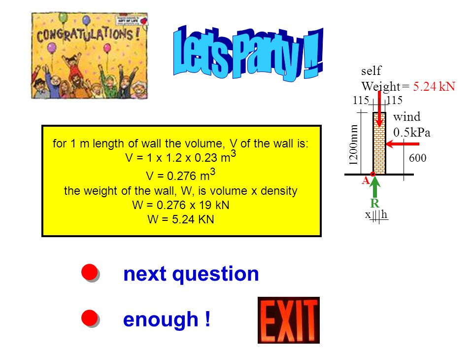 next question enough ! for 1 m length of wall the volume, V of the wall is: V = 1 x 1.2 x 0.23 m 3 V = 0.276 m 3 the weight of the wall, W, is volume