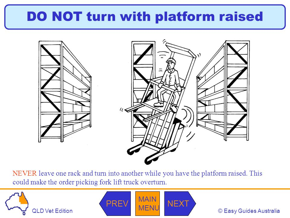 © Easy Guides AustraliaQLD Vet Edition MAIN MENU NEXTPREV MAIN MENU NEXTPREV DO NOT turn with platform raised NEVER leave one rack and turn into another while you have the platform raised.