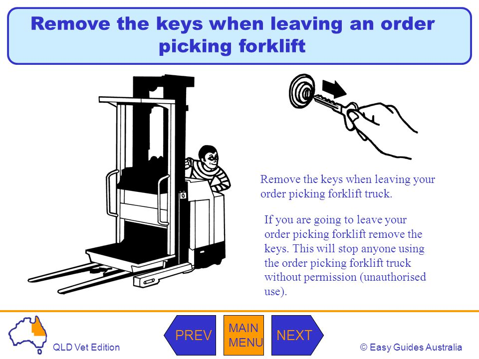 © Easy Guides AustraliaQLD Vet Edition MAIN MENU NEXTPREV MAIN MENU NEXTPREV Remove the keys when leaving an order picking forklift Remove the keys when leaving your order picking forklift truck.