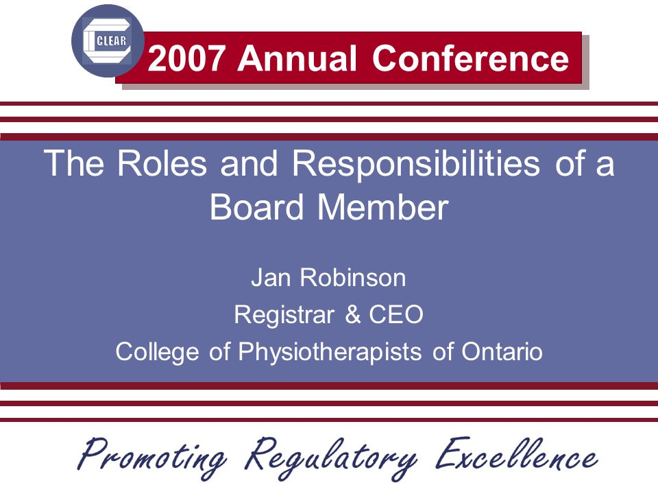 2007 Annual Conference The Roles and Responsibilities of a Board Member Jan Robinson Registrar & CEO College of Physiotherapists of Ontario