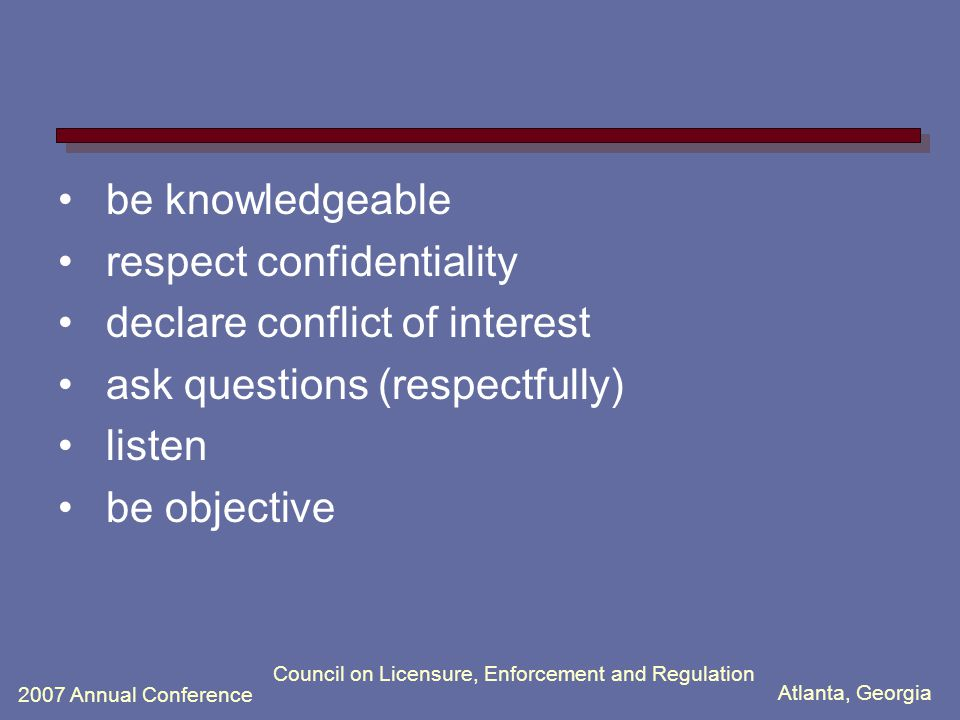 Atlanta, Georgia 2007 Annual Conference Council on Licensure, Enforcement and Regulation be knowledgeable respect confidentiality declare conflict of interest ask questions (respectfully) listen be objective