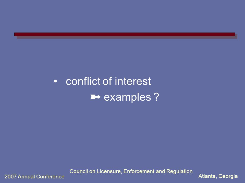 Atlanta, Georgia 2007 Annual Conference Council on Licensure, Enforcement and Regulation conflict of interest ➽ examples