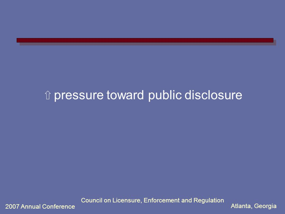 Atlanta, Georgia 2007 Annual Conference Council on Licensure, Enforcement and Regulation ⇧ pressure toward public disclosure