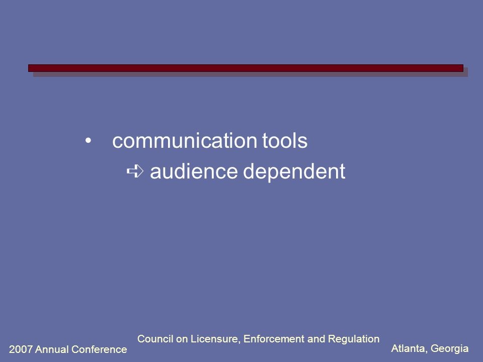 Atlanta, Georgia 2007 Annual Conference Council on Licensure, Enforcement and Regulation communication tools ➪ audience dependent