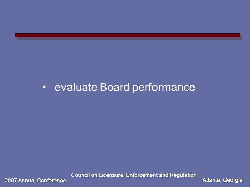 Atlanta, Georgia 2007 Annual Conference Council on Licensure, Enforcement and Regulation evaluate Board performance