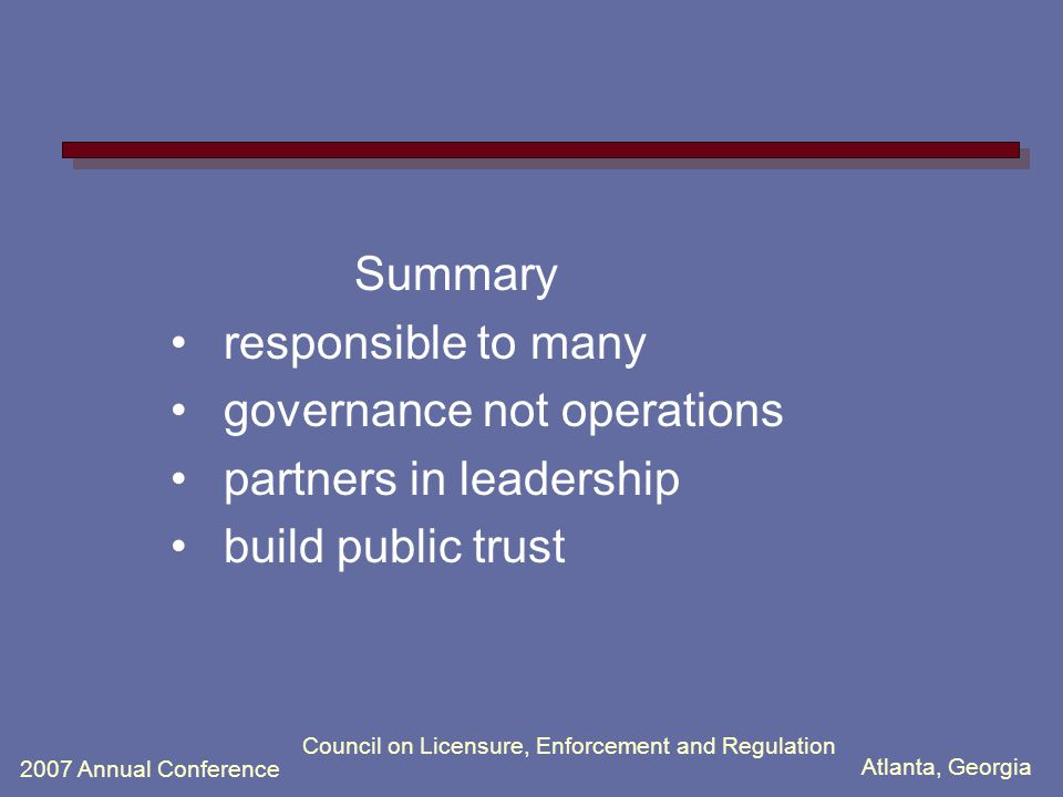 Atlanta, Georgia 2007 Annual Conference Council on Licensure, Enforcement and Regulation Summary responsible to many governance not operations partners in leadership build public trust
