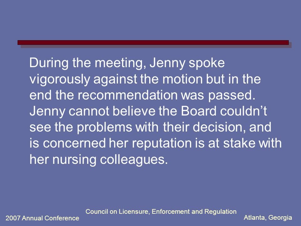 Atlanta, Georgia 2007 Annual Conference Council on Licensure, Enforcement and Regulation During the meeting, Jenny spoke vigorously against the motion but in the end the recommendation was passed.