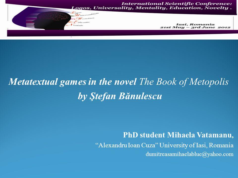 "Metatextual games in the novel The Book of Metopolis by Ştefan Bănulescu PhD student Mihaela Vatamanu, ""Alexandru Ioan Cuza"" University of Iasi, Roman"