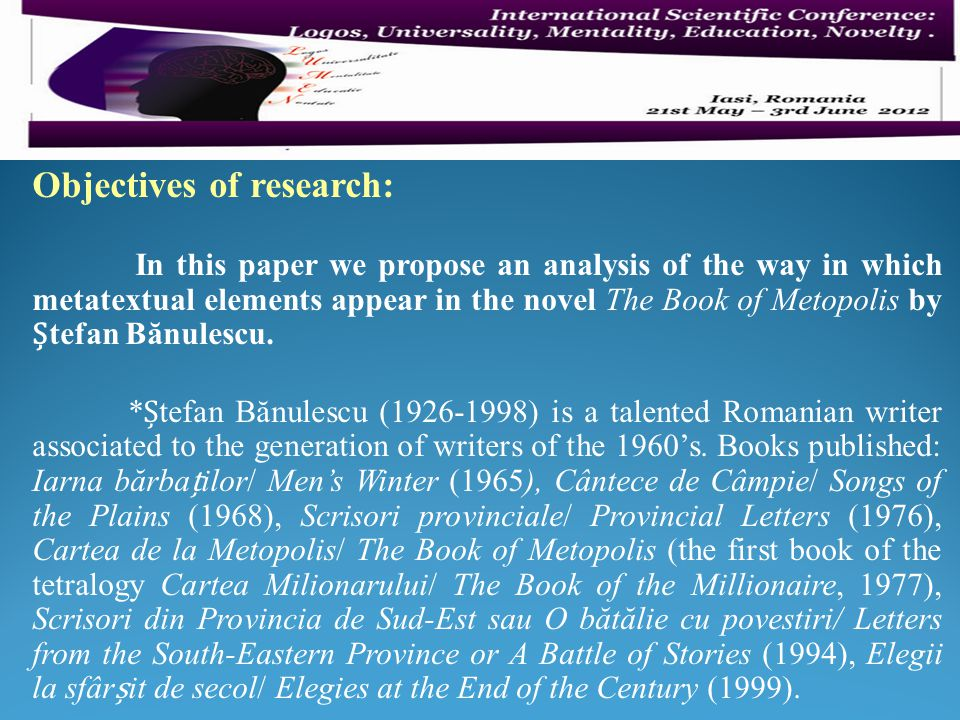 Objectives of research: In this paper we propose an analysis of the way in which metatextual elements appear in the novel The Book of Metopolis by tefan Bănulescu.