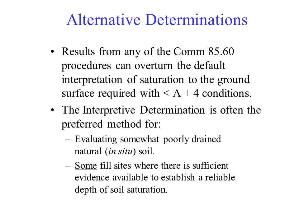 Alternative Determinations Results from any of the Comm 85.60 procedures can overturn the default interpretation of saturation to the ground surface r