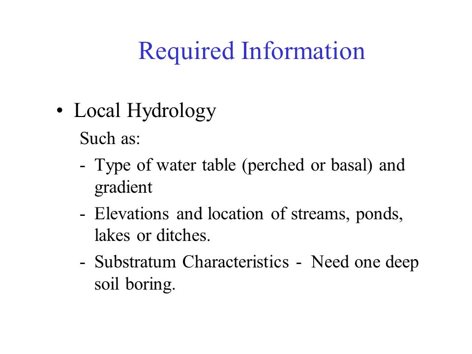 Required Information Local Hydrology Such as: -Type of water table (perched or basal) and gradient -Elevations and location of streams, ponds, lakes o