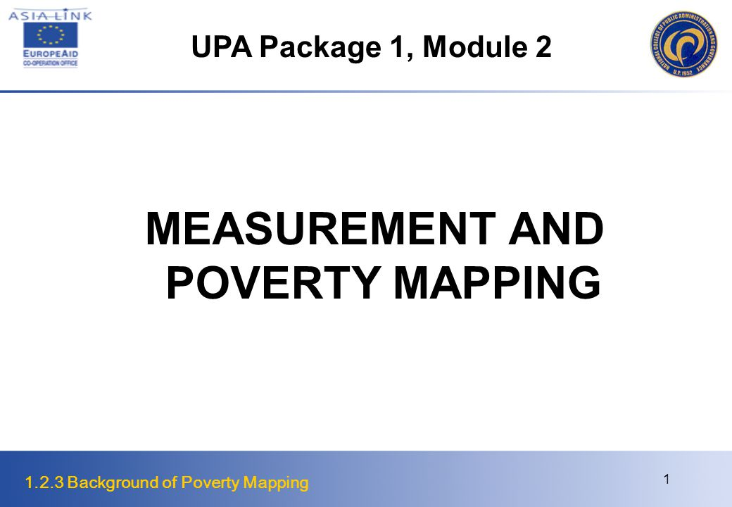 1.2.3 Background of Poverty Mapping 12 Steps in Poverty Mapping 5.Select a method to calculate, estimate, or display poverty indicator for geographic area Depending on the chosen poverty indicator, input data and method of estimation/ calculation, researchers will have different options for calculating or estimating the poverty indicator across a geographic area Researchers often need techniques that are more sophisticated Poverty maps often combine census data (featuring complete country coverage) with household survey data (encompassing a representative sample of the selected population) – Small area estimation techniques