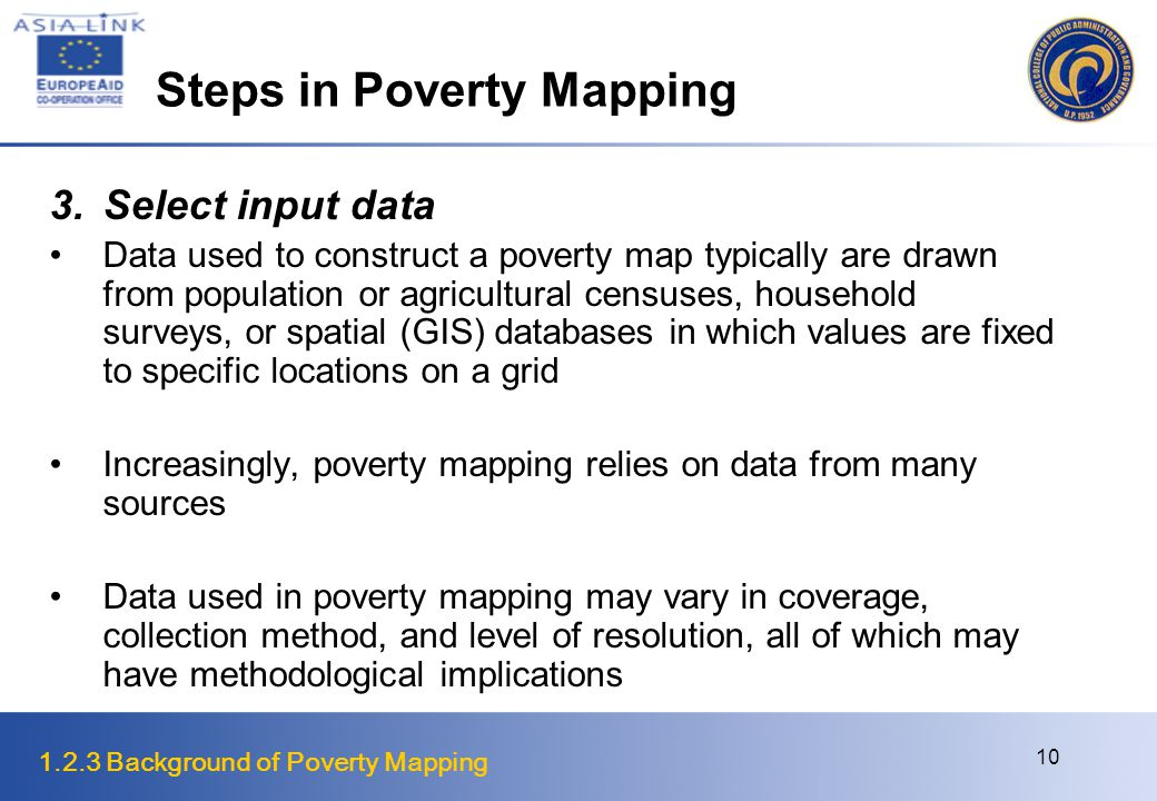 1.2.3 Background of Poverty Mapping 10 Steps in Poverty Mapping 3.Select input data Data used to construct a poverty map typically are drawn from population or agricultural censuses, household surveys, or spatial (GIS) databases in which values are fixed to specific locations on a grid Increasingly, poverty mapping relies on data from many sources Data used in poverty mapping may vary in coverage, collection method, and level of resolution, all of which may have methodological implications