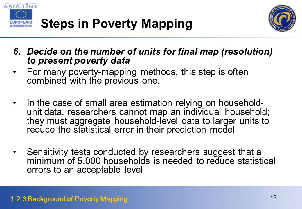 1.2.3 Background of Poverty Mapping 13 Steps in Poverty Mapping 6.Decide on the number of units for final map (resolution) to present poverty data For many poverty-mapping methods, this step is often combined with the previous one.