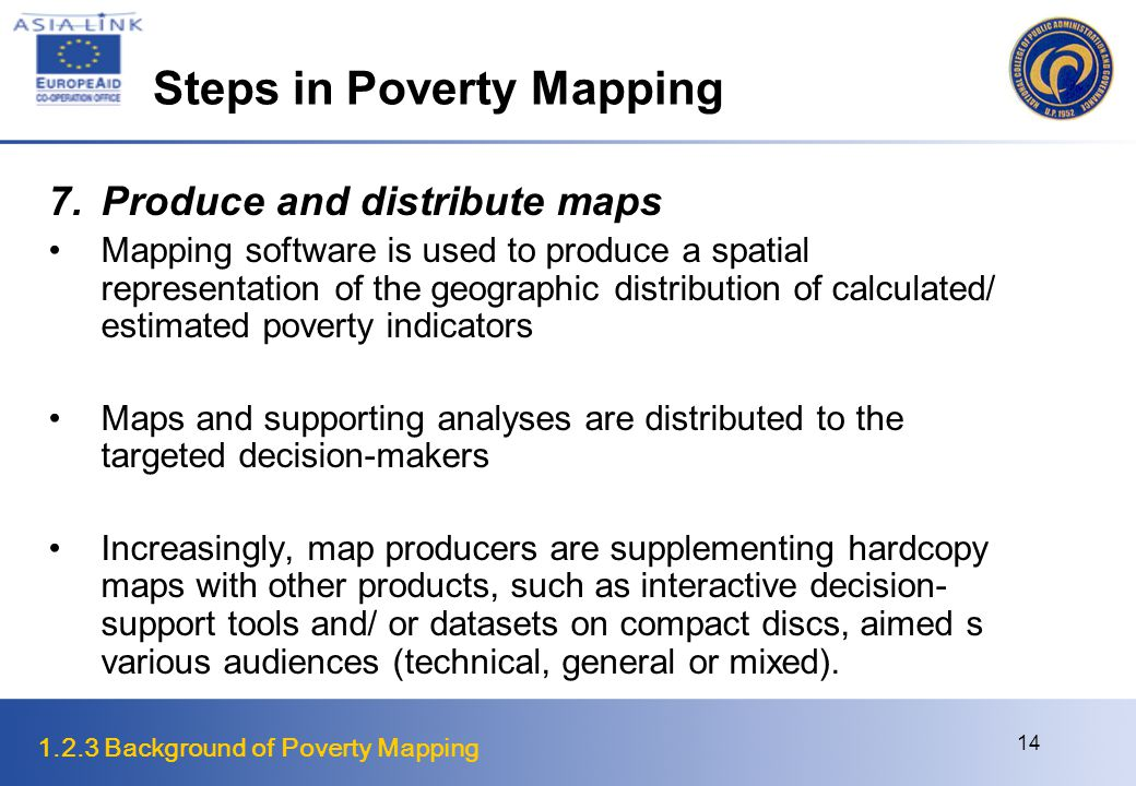 1.2.3 Background of Poverty Mapping 14 Steps in Poverty Mapping 7.Produce and distribute maps Mapping software is used to produce a spatial representation of the geographic distribution of calculated/ estimated poverty indicators Maps and supporting analyses are distributed to the targeted decision-makers Increasingly, map producers are supplementing hardcopy maps with other products, such as interactive decision- support tools and/ or datasets on compact discs, aimed s various audiences (technical, general or mixed).