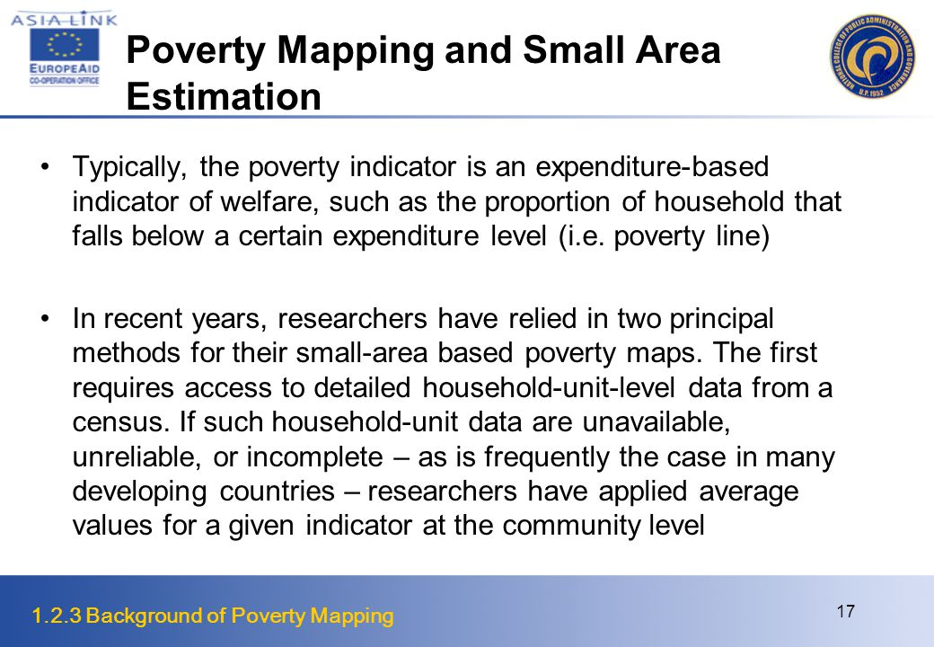 1.2.3 Background of Poverty Mapping 17 Poverty Mapping and Small Area Estimation Typically, the poverty indicator is an expenditure-based indicator of welfare, such as the proportion of household that falls below a certain expenditure level (i.e.