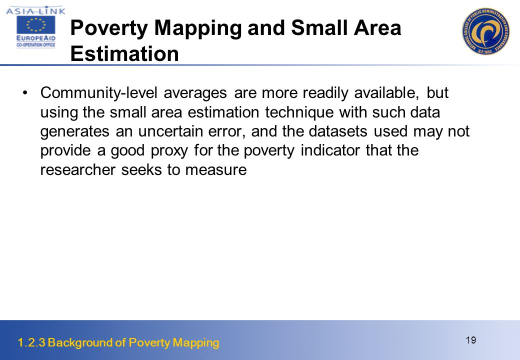 1.2.3 Background of Poverty Mapping 19 Poverty Mapping and Small Area Estimation Community-level averages are more readily available, but using the small area estimation technique with such data generates an uncertain error, and the datasets used may not provide a good proxy for the poverty indicator that the researcher seeks to measure