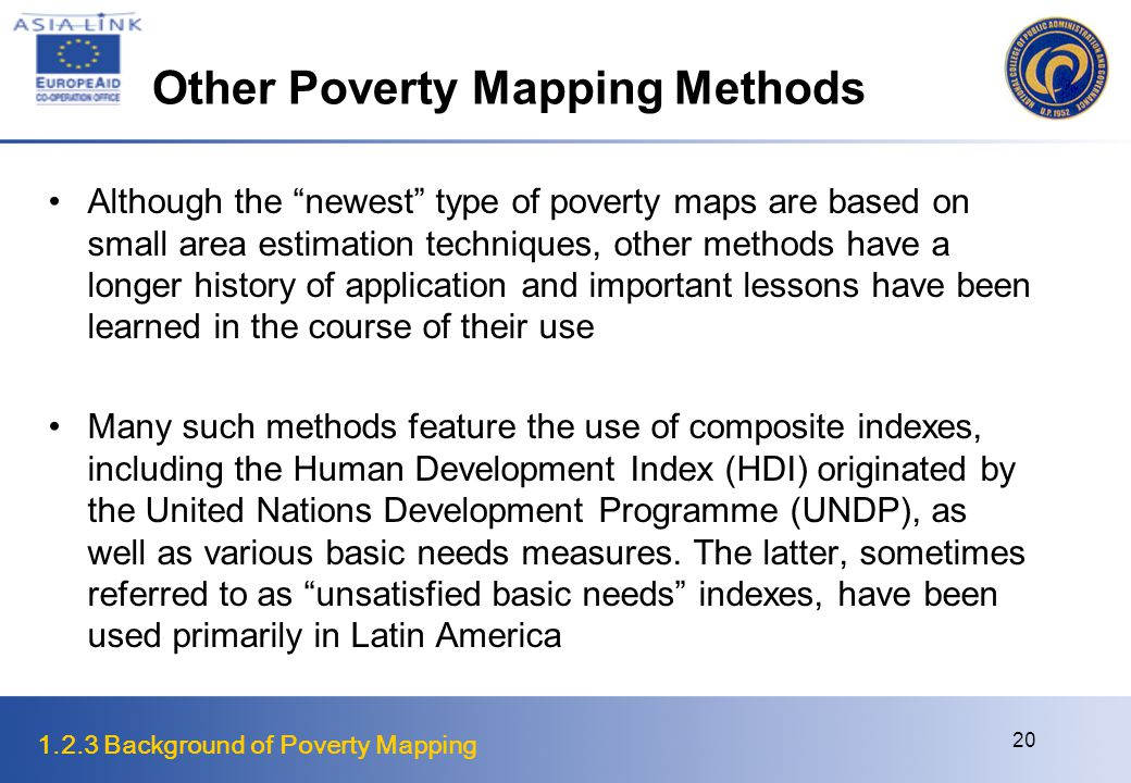 1.2.3 Background of Poverty Mapping 20 Other Poverty Mapping Methods Although the newest type of poverty maps are based on small area estimation techniques, other methods have a longer history of application and important lessons have been learned in the course of their use Many such methods feature the use of composite indexes, including the Human Development Index (HDI) originated by the United Nations Development Programme (UNDP), as well as various basic needs measures.