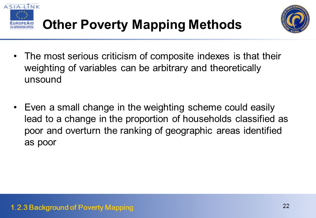 1.2.3 Background of Poverty Mapping 22 Other Poverty Mapping Methods The most serious criticism of composite indexes is that their weighting of variables can be arbitrary and theoretically unsound Even a small change in the weighting scheme could easily lead to a change in the proportion of households classified as poor and overturn the ranking of geographic areas identified as poor