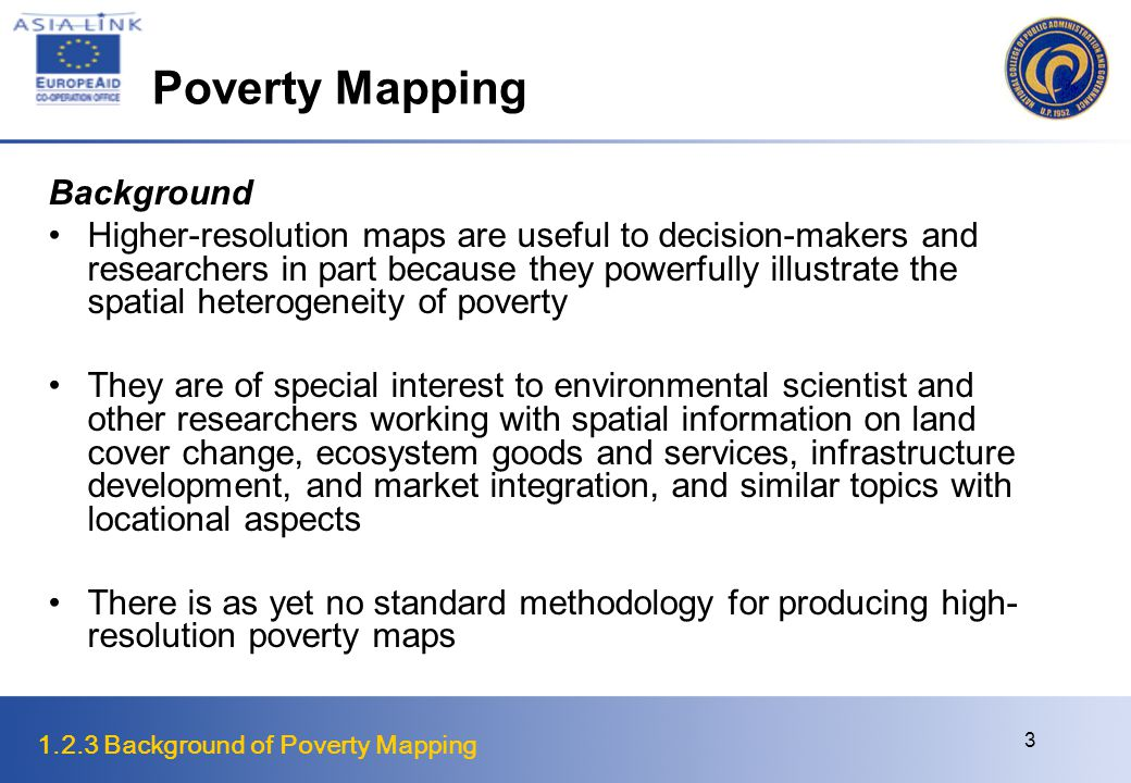 1.2.3 Background of Poverty Mapping 3 Poverty Mapping Background Higher-resolution maps are useful to decision-makers and researchers in part because they powerfully illustrate the spatial heterogeneity of poverty They are of special interest to environmental scientist and other researchers working with spatial information on land cover change, ecosystem goods and services, infrastructure development, and market integration, and similar topics with locational aspects There is as yet no standard methodology for producing high- resolution poverty maps