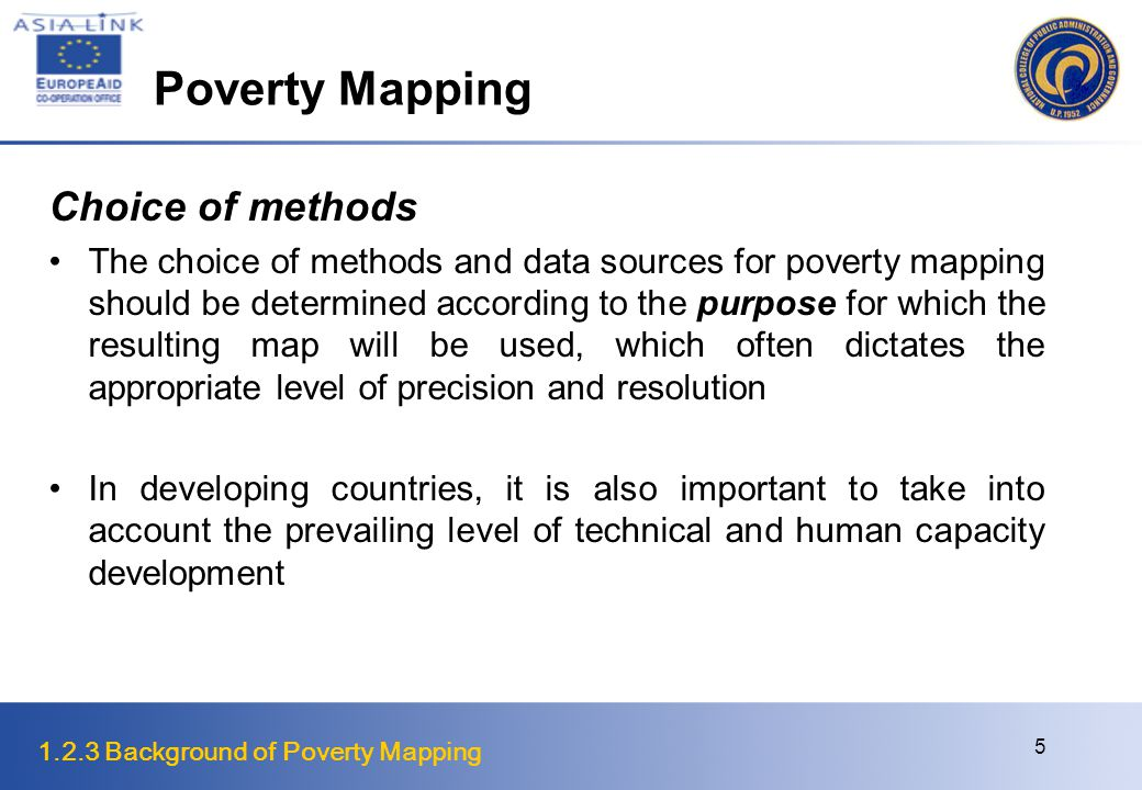 1.2.3 Background of Poverty Mapping 5 Poverty Mapping Choice of methods The choice of methods and data sources for poverty mapping should be determined according to the purpose for which the resulting map will be used, which often dictates the appropriate level of precision and resolution In developing countries, it is also important to take into account the prevailing level of technical and human capacity development