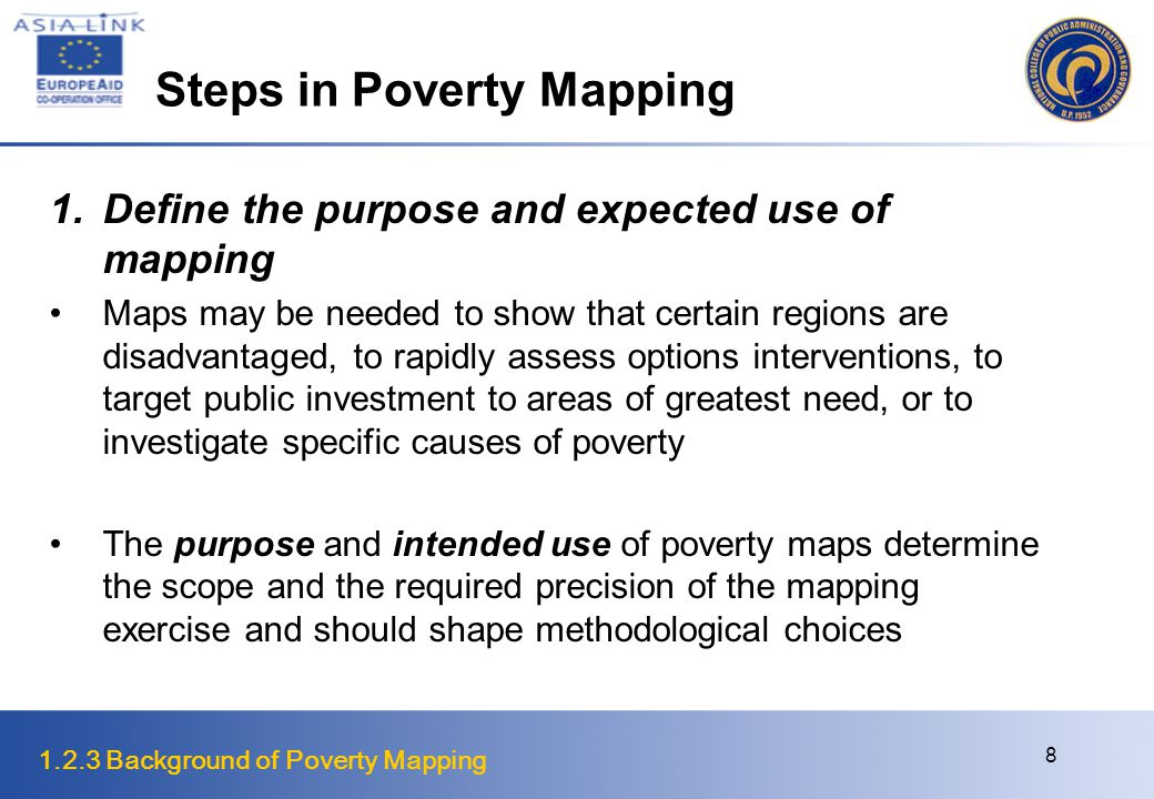 1.2.3 Background of Poverty Mapping 8 Steps in Poverty Mapping 1.Define the purpose and expected use of mapping Maps may be needed to show that certain regions are disadvantaged, to rapidly assess options interventions, to target public investment to areas of greatest need, or to investigate specific causes of poverty The purpose and intended use of poverty maps determine the scope and the required precision of the mapping exercise and should shape methodological choices