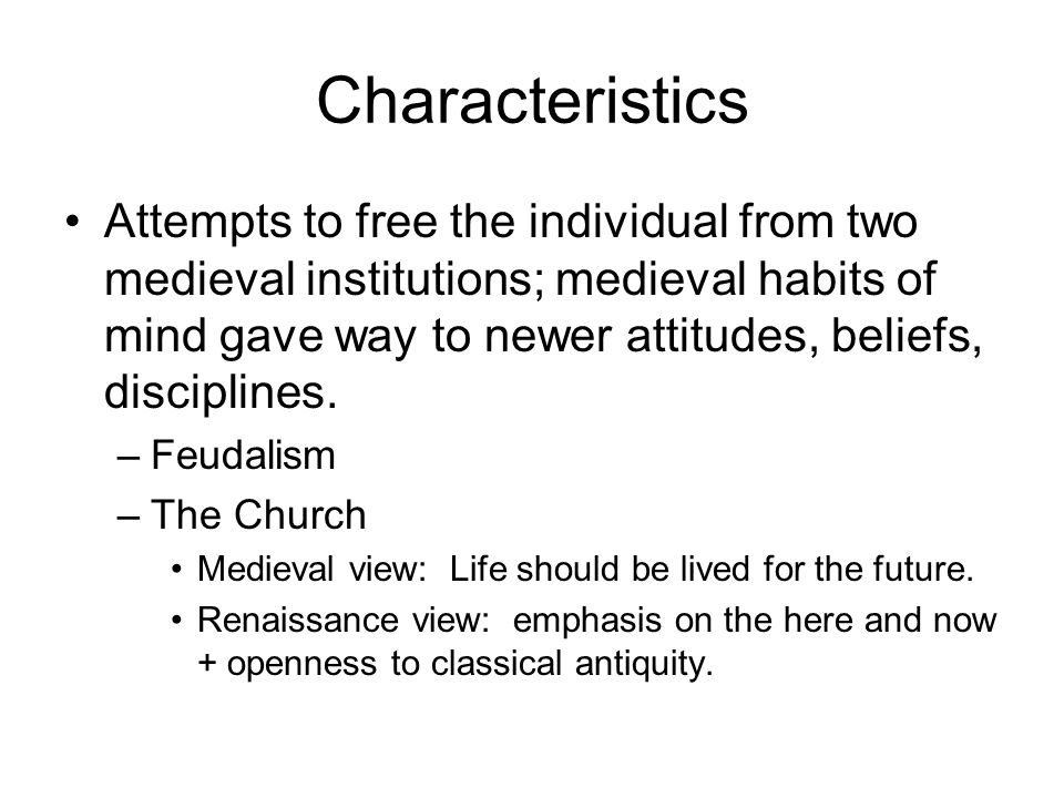 Characteristics Attempts to free the individual from two medieval institutions; medieval habits of mind gave way to newer attitudes, beliefs, discipli