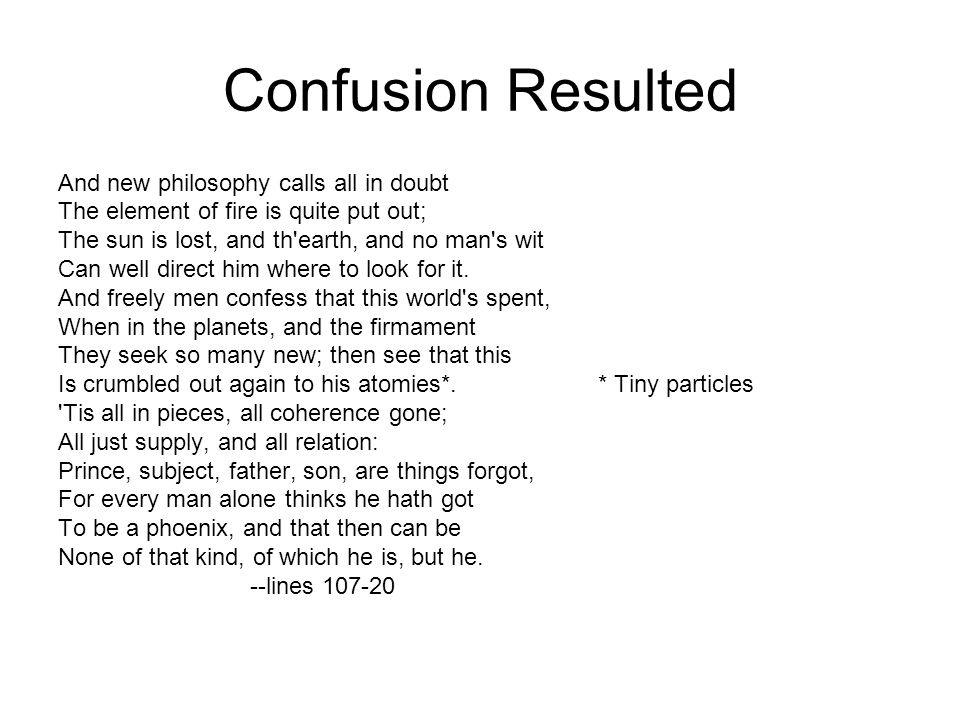 Confusion Resulted And new philosophy calls all in doubt The element of fire is quite put out; The sun is lost, and th'earth, and no man's wit Can wel