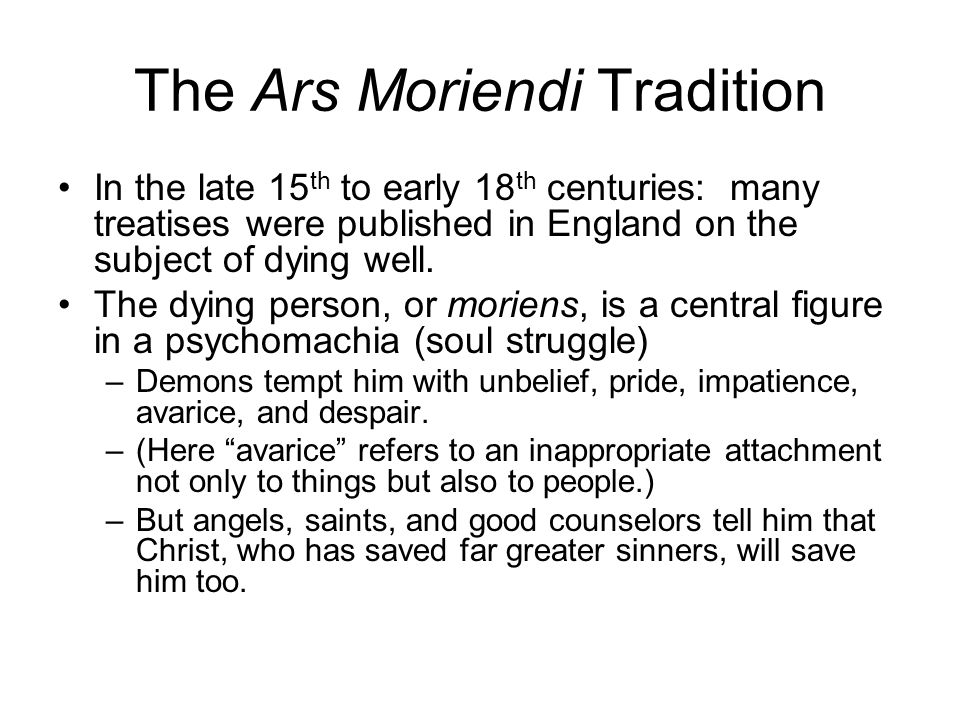 The Ars Moriendi Tradition In the late 15 th to early 18 th centuries: many treatises were published in England on the subject of dying well. The dyin