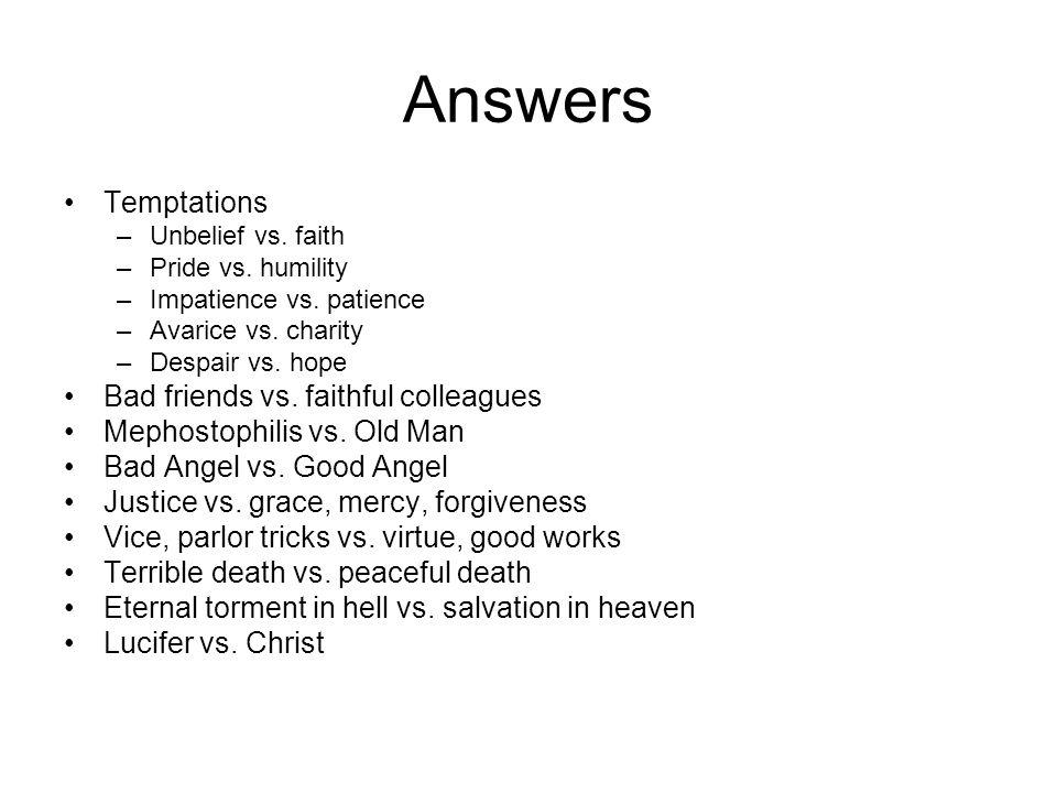 Answers Temptations –Unbelief vs. faith –Pride vs. humility –Impatience vs. patience –Avarice vs. charity –Despair vs. hope Bad friends vs. faithful c