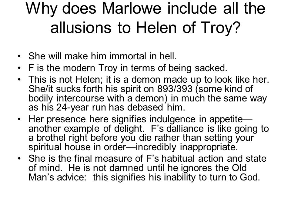 Why does Marlowe include all the allusions to Helen of Troy? She will make him immortal in hell. F is the modern Troy in terms of being sacked. This i