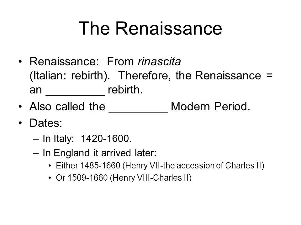 The Renaissance Renaissance: From rinascita (Italian: rebirth). Therefore, the Renaissance = an _________ rebirth. Also called the _________ Modern Pe