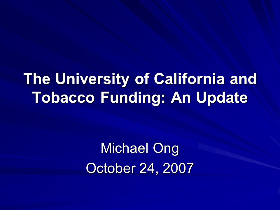 The University of California and Tobacco Funding: An Update Michael Ong October 24, 2007