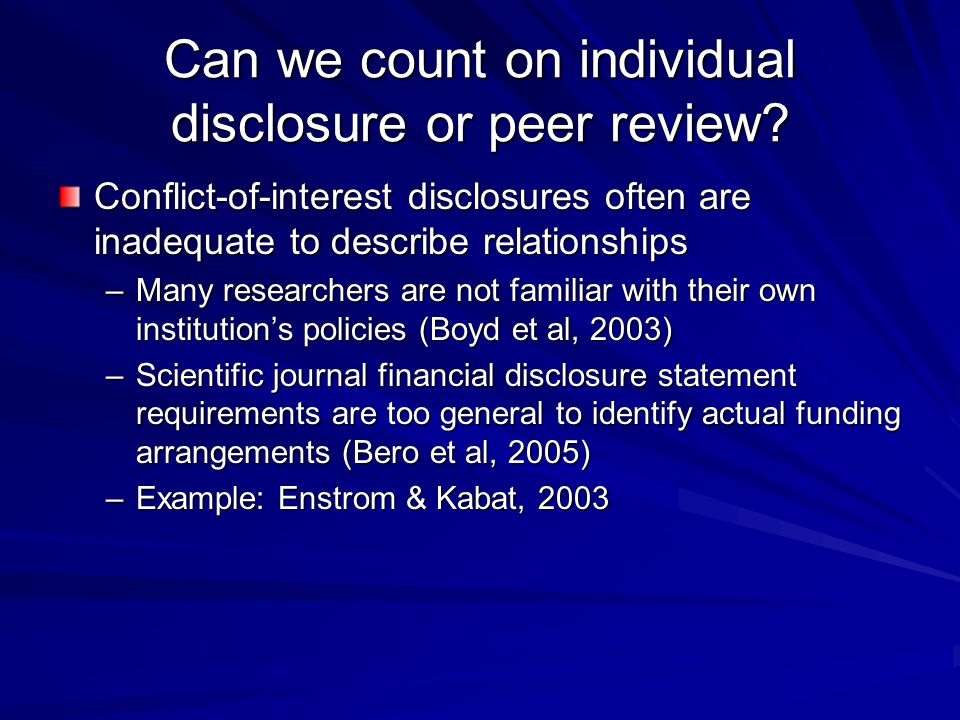 Can we count on individual disclosure or peer review? Conflict-of-interest disclosures often are inadequate to describe relationships –Many researcher