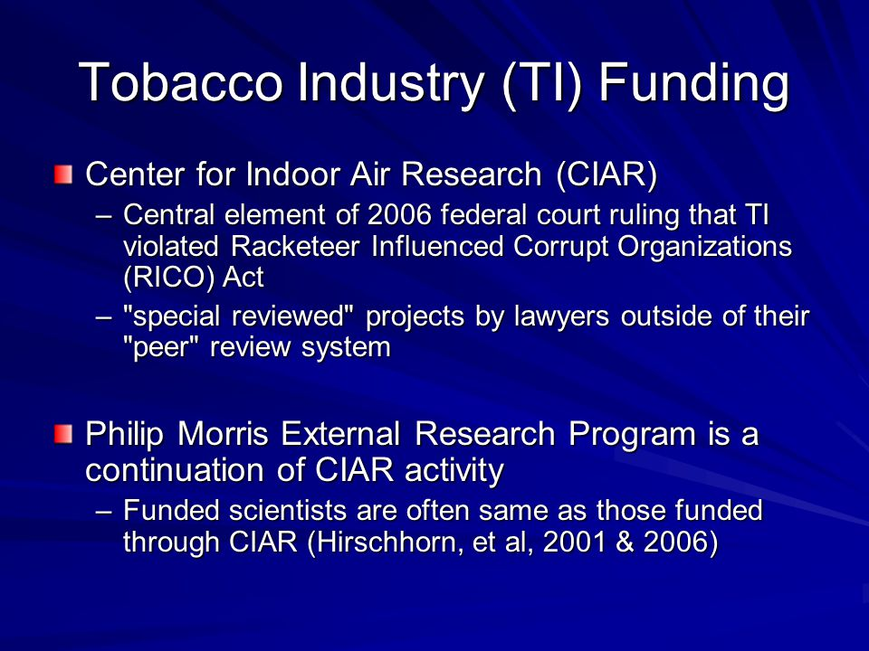 Tobacco Industry (TI) Funding Center for Indoor Air Research (CIAR) –Central element of 2006 federal court ruling that TI violated Racketeer Influence