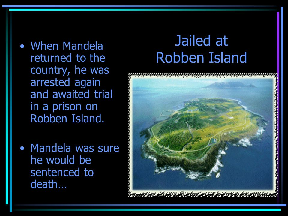 Jailed at Robben Island When Mandela returned to the country, he was arrested again and awaited trial in a prison on Robben Island. Mandela was sure h