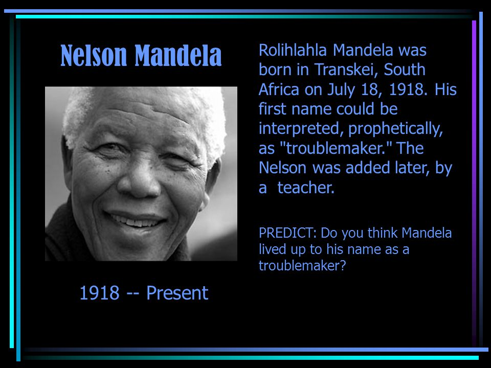 Rolihlahla Mandela was born in Transkei, South Africa on July 18, 1918. His first name could be interpreted, prophetically, as