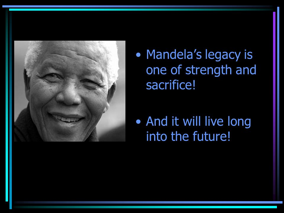 Mandela's legacy is one of strength and sacrifice! And it will live long into the future!