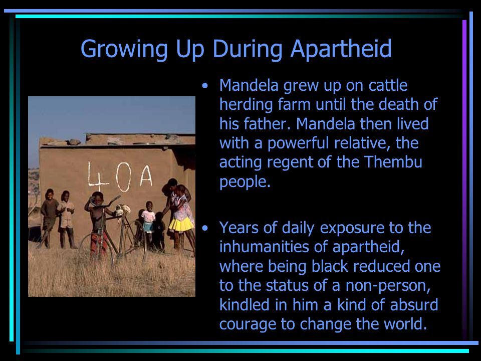 Growing Up During Apartheid Mandela grew up on cattle herding farm until the death of his father. Mandela then lived with a powerful relative, the act