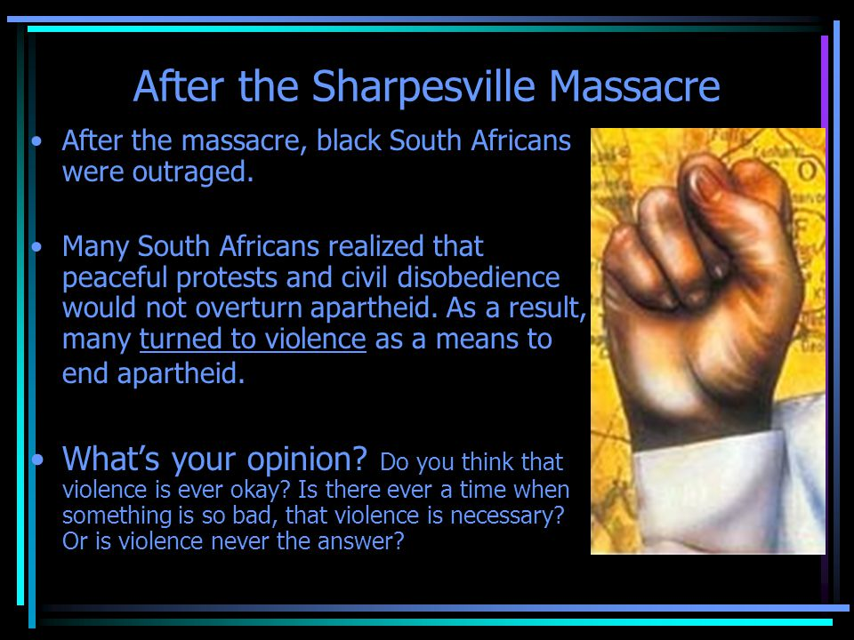 After the Sharpesville Massacre After the massacre, black South Africans were outraged. Many South Africans realized that peaceful protests and civil