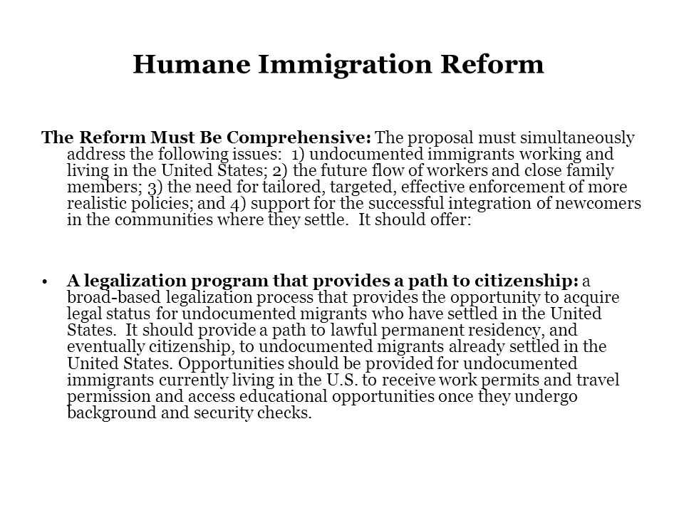 Humane Immigration Reform The Reform Must Be Comprehensive: The proposal must simultaneously address the following issues: 1) undocumented immigrants working and living in the United States; 2) the future flow of workers and close family members; 3) the need for tailored, targeted, effective enforcement of more realistic policies; and 4) support for the successful integration of newcomers in the communities where they settle.