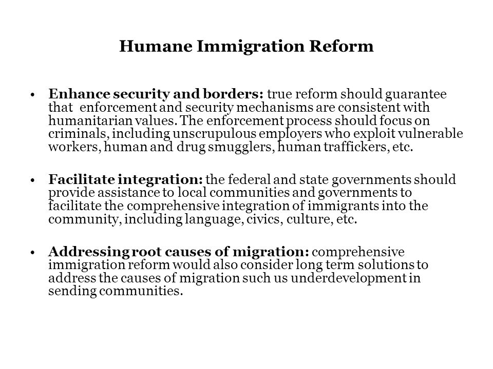 Humane Immigration Reform Enhance security and borders: true reform should guarantee that enforcement and security mechanisms are consistent with humanitarian values.