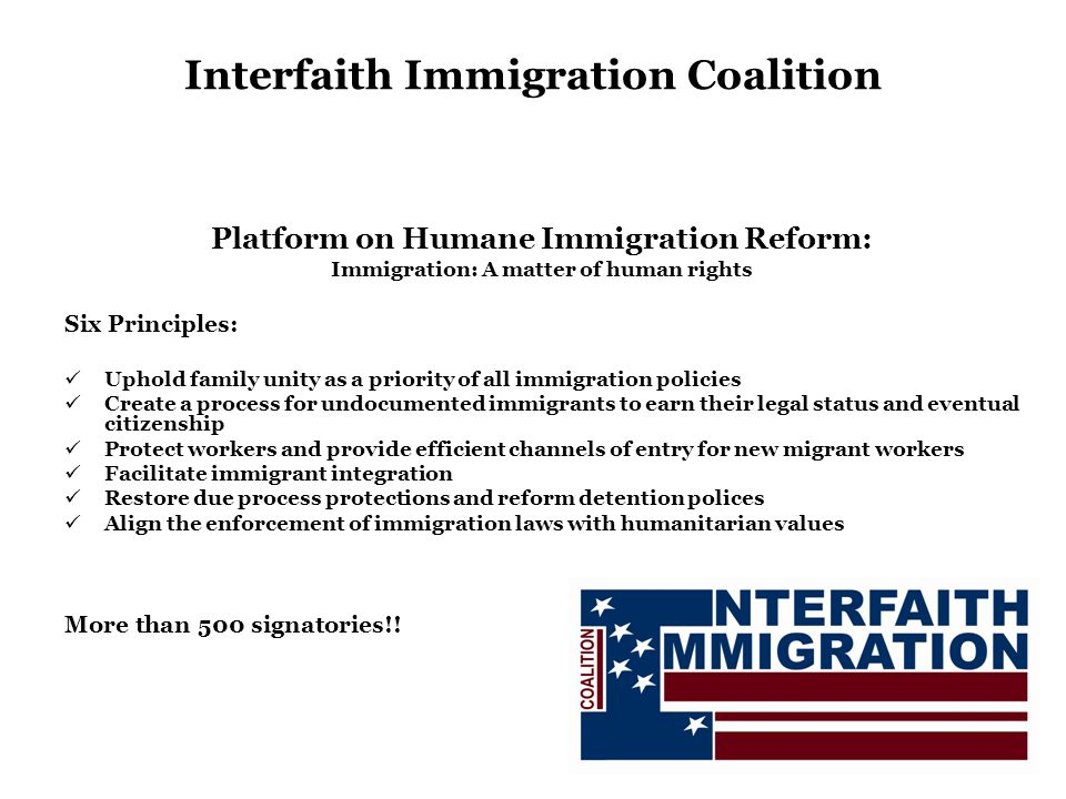 Interfaith Immigration Coalition Platform on Humane Immigration Reform: Immigration: A matter of human rights Six Principles: Uphold family unity as a priority of all immigration policies Create a process for undocumented immigrants to earn their legal status and eventual citizenship Protect workers and provide efficient channels of entry for new migrant workers Facilitate immigrant integration Restore due process protections and reform detention polices Align the enforcement of immigration laws with humanitarian values More than 500 signatories!!