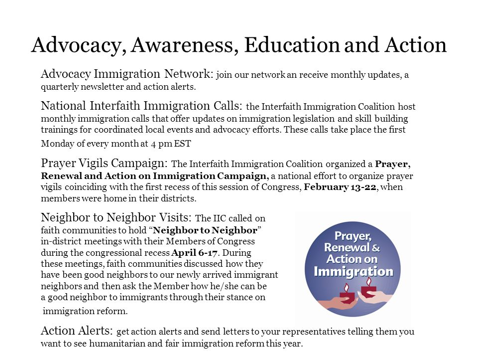 Advocacy, Awareness, Education and Action Advocacy Immigration Network: join our network an receive monthly updates, a quarterly newsletter and action alerts.