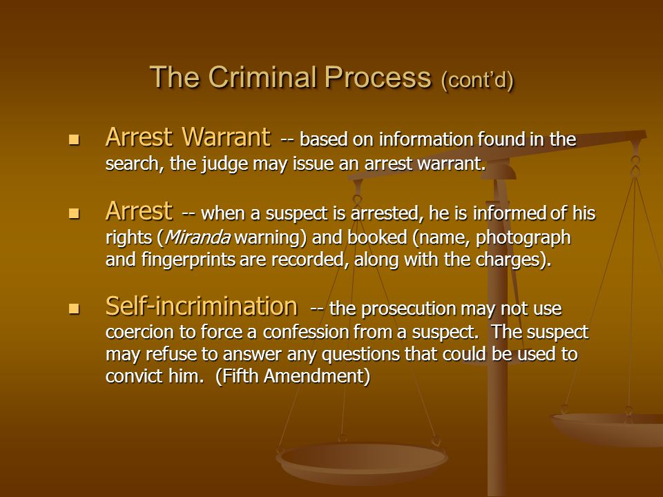 The Criminal Process (cont'd) Arrest Warrant -- based on information found in the search, the judge may issue an arrest warrant.