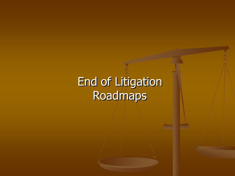 End of Litigation Roadmaps End of Litigation Roadmaps