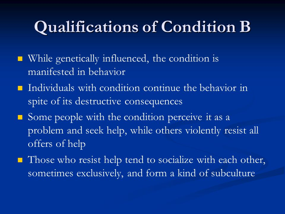 Qualifications of Condition B While genetically influenced, the condition is manifested in behavior Individuals with condition continue the behavior in spite of its destructive consequences Some people with the condition perceive it as a problem and seek help, while others violently resist all offers of help Those who resist help tend to socialize with each other, sometimes exclusively, and form a kind of subculture
