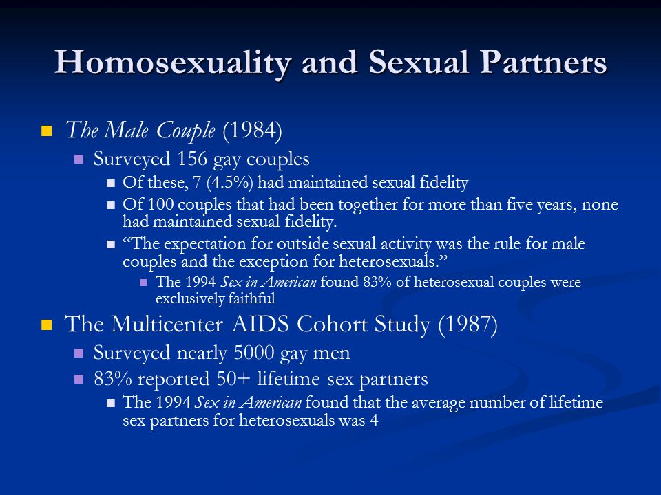 Homosexuality and Sexual Partners The Male Couple (1984) Surveyed 156 gay couples Of these, 7 (4.5%) had maintained sexual fidelity Of 100 couples that had been together for more than five years, none had maintained sexual fidelity.
