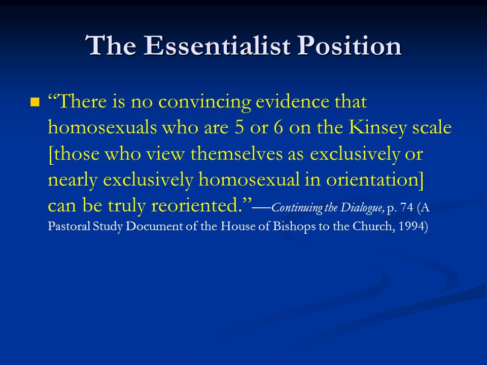 The Essentialist Position There is no convincing evidence that homosexuals who are 5 or 6 on the Kinsey scale [those who view themselves as exclusively or nearly exclusively homosexual in orientation] can be truly reoriented. — Continuing the Dialogue, p.