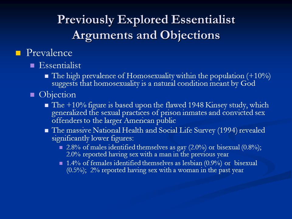 Previously Explored Essentialist Arguments and Objections Prevalence Essentialist The high prevalence of Homosexuality within the population (+10%) suggests that homosexuality is a natural condition meant by God Objection The +10% figure is based upon the flawed 1948 Kinsey study, which generalized the sexual practices of prison inmates and convicted sex offenders to the larger American public The massive National Health and Social Life Survey (1994) revealed significantly lower figures: 2.8% of males identified themselves as gay (2.0%) or bisexual (0.8%); 2.0% reported having sex with a man in the previous year 1.4% of females identified themselves as lesbian (0.9%) or bisexual (0.5%); 2% reported having sex with a woman in the past year